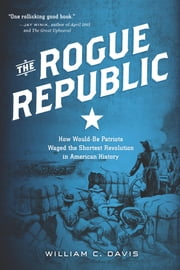 The Rogue Republic - How Would-Be Patriots Waged the Shortest Revolution in American History ebook by William C. Davis