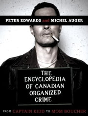 The Encyclopedia of Canadian Organized Crime - From Captain Kidd to Mom Boucher ebook by Peter Edwards