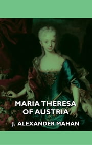 Maria Theresa of Austria ebook by Alexander J. Mahan