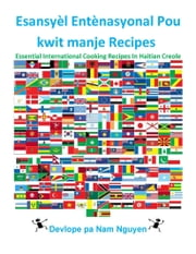 Esansyèl Entènasyonal Pou kwit manje Recipes - Essential International Cooking Recipes In Haitian Creole ebook by Nam Nguyen