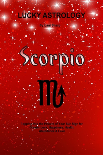 Lucky Astrology - Scorpio - Tapping into the Powers of Your Sun Sign for Greater Luck, Happiness, Health, Abundance & Love ebook by Lani Sharp