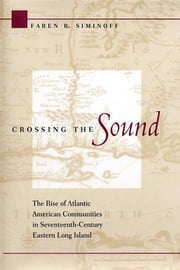Crossing the Sound - The Rise of Atlantic American Communities in Seventeenth-Century Eastern Long Island ebook by Faren R. Siminoff