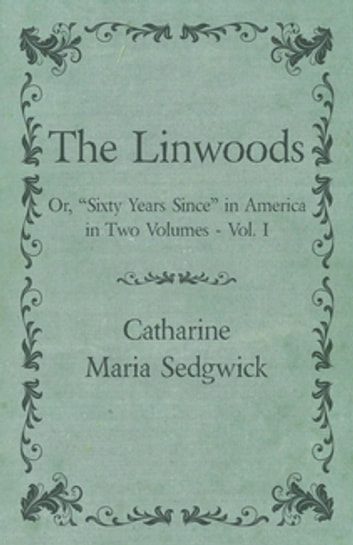 "The Linwoods - Or, ""Sixty Years Since"" in America in Two Volumes - Vol. I ebook by Catharine Maria Sedgwick"