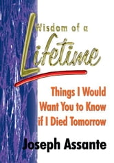 Wisdom of a Lifetime - Things I Would Want You to Know if I Died Tomorrow ebook by Joseph Assante