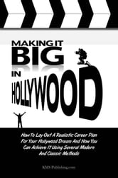 Making It Big In Hollywood - How To Lay Out A Realistic Career Plan For Your Hollywood Dream And How You Can Achieve It Using Several Modern And Classic Methods ebook by KMS Publishing