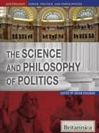 The Science and Philosophy of Politics ebook by Britannica Educational Publishing, Brian Duignan