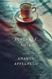Suddenly, Love - A Novel ebook by Aharon Appelfeld