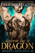 Taken by a Dragon (Eternal Mates Romance Series Book 7) ebook by Felicity Heaton