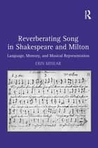 Reverberating Song in Shakespeare and Milton - Language, Memory, and Musical Representation ebook by Erin Minear