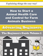 How to Start a Animal Health Care and Control for Farm Animals Business (Beginners Guide) ebook by Vernice Krebs,Sam Enrico