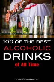 100 of the Best Alcoholic Drinks of All Time ebook by Alex Trost/Vadim Kravetsky