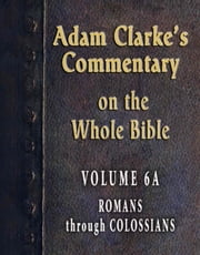 Adam Clarke's Commentary on the Whole Bible-Volume 6A-Romans through Colossians ebook by Adam Clarke