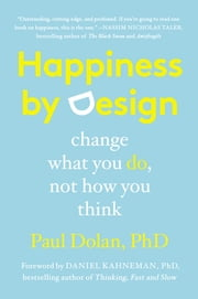 Happiness by Design - Change What You Do, Not How You Think ebook by Paul Dolan,Daniel Kahneman