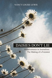 Daisies Don't Lie - Misadventures in Journalism: The Making of a Feminist ebook by Nancy Louise Lewis