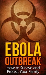 Ebola Outbreak: How to Survive and Protect Your Family ebook by Marnie Peterson