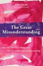 The Great Misunderstanding - Discover Your True Happiness With A Simple New Understanding ebook by John David (formerly Premananda)