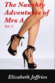 The Naughty Adventures of Mrs A, Vol. 2 ebook by Elizabeth Jeffries