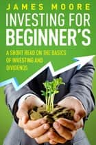 Investing for Beginners a Short Read on the Basics of Investing and Dividends ebook by James Moore