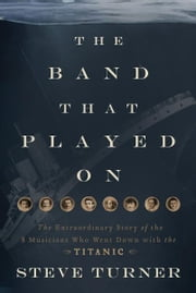 The Band that Played On - The Extraordinary Story of the 8 Musicians Who Went Down with the Titanic ebook by Steve Turner
