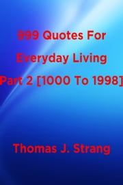 999 Quotes For Everyday Living Part 2 [1000 To 1998] ebook by Thomas J. Strang