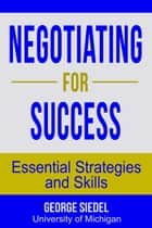 Negotiating for Success: Essential Strategies and Skills ebook by George J. Siedel