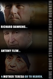 Richard Dawkins, Antony Flew, and Mother Teresa Go to Heaven: Five Short Stories ebook by Anthony Horvath
