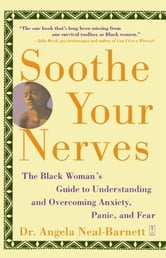 Soothe Your Nerves - The Black Woman's Guide to Understanding and Overcoming Anxiety, Panic, and Fearz ebook by Ph.D. Angela Neal-Barnett, Ph.D.