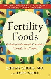 Fertility Foods - Optimize Ovulation and Conception Through Food Choices ebook by Lorie Groll,Jeremy Groll, M.D.
