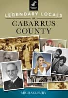Legendary Locals of Cabarrus County ebook by Michael Eury
