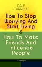 How To Stop Worrying And Start Living & How To Make Friends And Influence People (Unabridged) ebook by