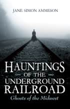 Hauntings of the Underground Railroad - Ghosts of the Midwest ebook by Jane Simon Ammeson