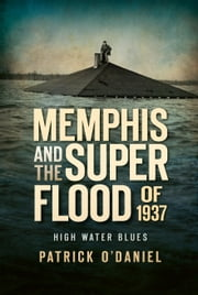 Memphis and the Superflood of 1937 - High Water Blues ebook by Patrick O'Daniel