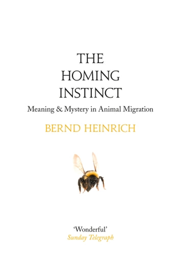 The Homing Instinct: Meaning and Mystery in Animal Migration ebook by Bernd Heinrich