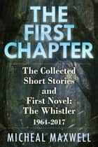 The First Chapter: The Collected Short Stories and First Novel: The Whistler 1964 -2017 ebook by Micheal Maxwell