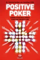 Positive Poker - A Modern Psychological Approach to Mastering Your Mental Game ebook by Dr. Patricia Cardner, Jonathan Little