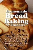 Homemade Bread Baking For Beginners ebook by Loretta F. Gagnon