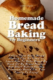 Homemade Bread Baking For Beginners - Follow These Basic Bread Making Tips So You Can Learn How To Bake Bread By Hand Or By Bread Machine And Start Baking Healthy, Homemade Bread For Your Family To Enjoy! ebook by Loretta F. Gagnon