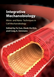 Integrative Mechanobiology - Micro- and Nano- Techniques in Cell Mechanobiology ebook by Yu Sun,Deok-Ho Kim,Craig A. Simmons
