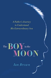 The Boy in the Moon - A Father's Journey to Understand His Extraordinary Son ebook by Ian Brown