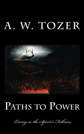 Paths to Power - Living in the Spirit's Fullness ebook by A. W. Tozer