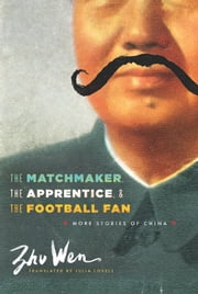 The Matchmaker, the Apprentice, and the Football Fan - More Stories of China ebook by Wen Zhu,Julia Lovell