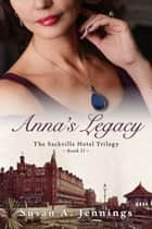 Anna's Legacy - The Sackville Hotel Trilogy - Book II ebook by Susan A. Jennings