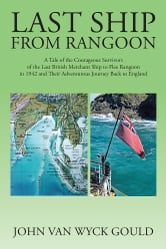 Last Ship from Rangoon - A Tale of the Courageous Survivors of the Last British Merchant Ship to Flee Rangoon in 1942 and Their Adventurous Journey Back to England ebook by John Van Wyck Gould