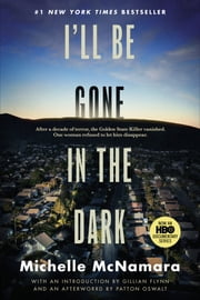 I'll Be Gone in the Dark - One Woman's Obsessive Search for the Golden State Killer eBook by Michelle McNamara, Gillian Flynn, Patton Oswalt