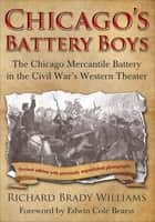 Chicago's Battery Boys - The Chicago Mercantile Battery in the Civil War's Western Theater ebook by Edwin Cole Bearss, Richard Brady Williams