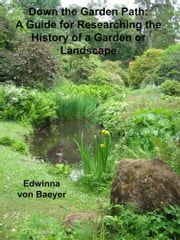 Down the Garden Path: A Guide to Researching the History of a Garden or Landscape ebook by Edwinna von Baeyer
