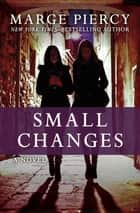 Small Changes - A Novel ebook by Marge Piercy
