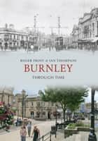 Burnley Through Time ebook by Roger Frost, Ian Thompson