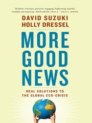 More Good News - Real Solutions to the Global Eco-Crisis ebook by Holly Dressel,David Suzuki