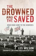 The Drowned and the Saved - – Saltire Society History Book of The Year 2018 ebook by Les Wilson, Lord George Robertson, of Port Ellen